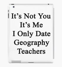 It's Not You It's Me I Only Date Geography Teachers  iPad Case/Skin