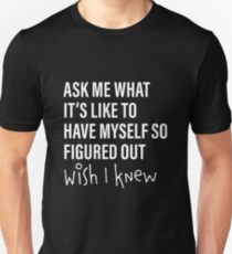 Ask Me What It's Like to Have Myself So Figured Out...Wish I Knew T-Shirt