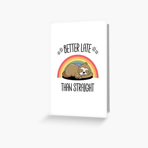 Better Late than Straight Greeting Card