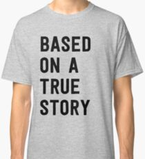 Based on a true story Classic T-Shirt