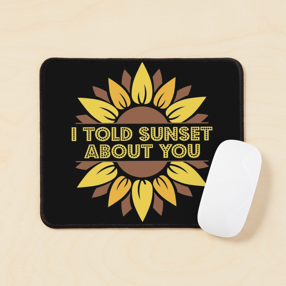 I Told Sunset About You Sunflower Mouse Pad