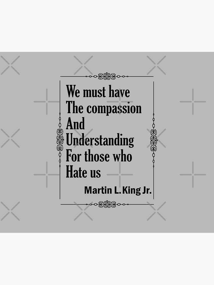 Quotes By Martin Luther King Jr. - We must have the compassion and understanding for those who hate us by CWartDesign