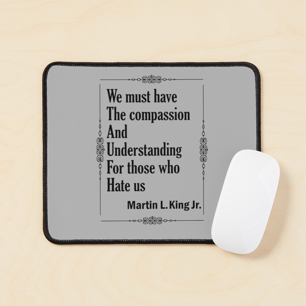Quotes By Martin Luther King Jr. - We must have the compassion and understanding for those who hate us Mouse Pad