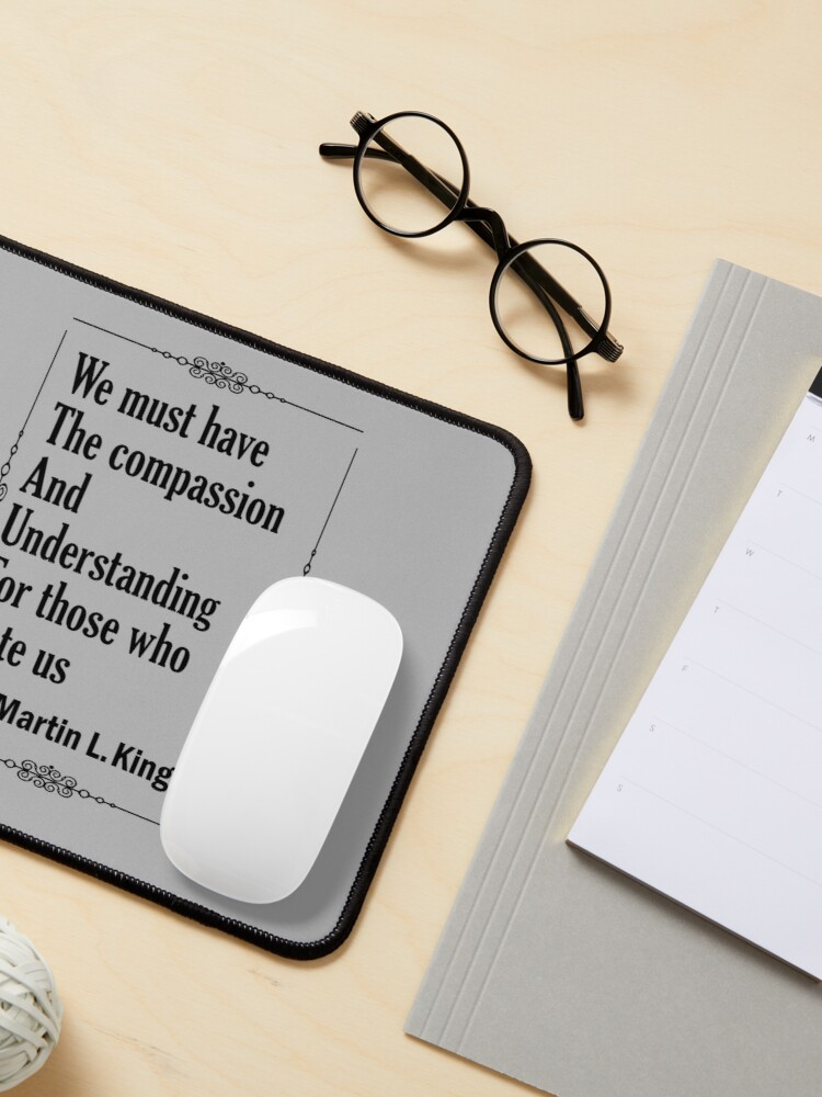 Alternate view of Quotes By Martin Luther King Jr. - We must have the compassion and understanding for those who hate us Mouse Pad