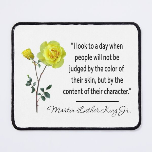 I look to a day when people will not be judged by the color of their skin, but by the content of their character. Mouse Pad