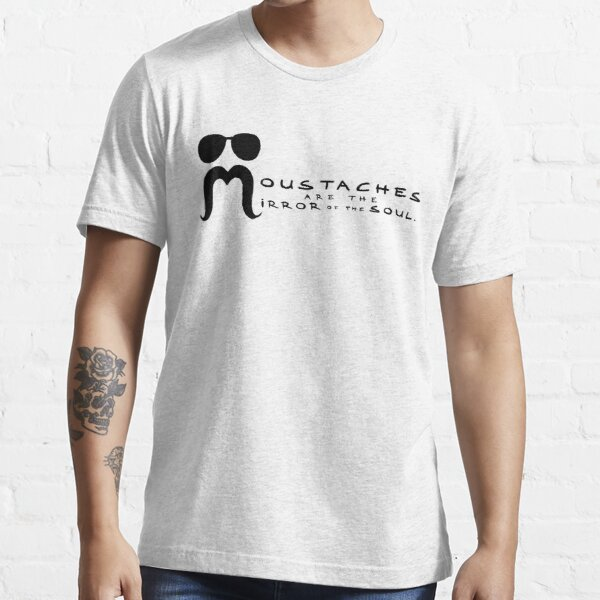 Moustaches are the mirror of the soul Essential T-Shirt