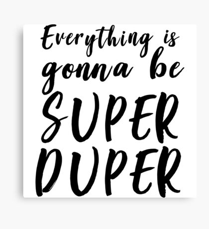 Everything is gonna be super duper Canvas Print
