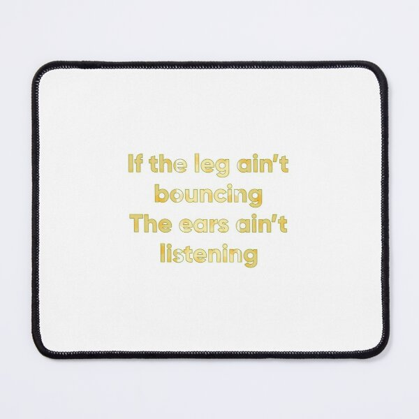 If the leg ain't bouncing The ears ain't listening  Mouse Pad