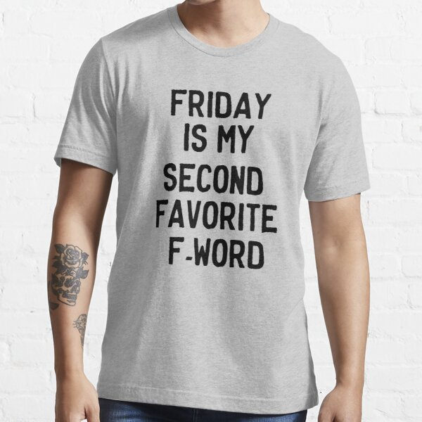Friday is my second favorite F-Word Essential T-Shirt