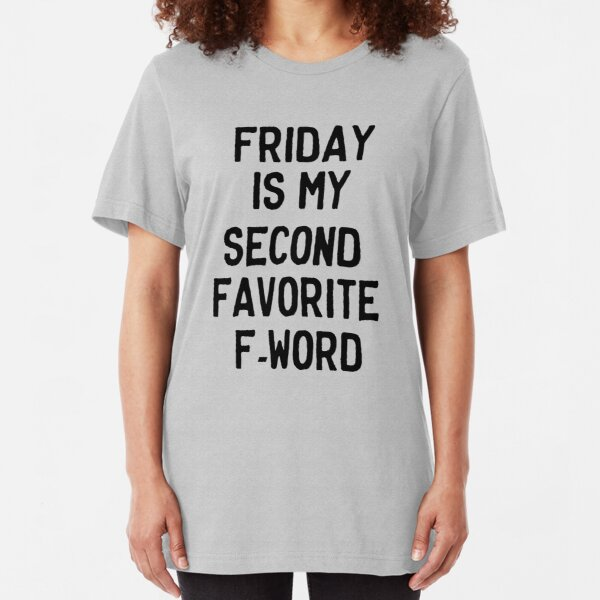 Friday is my second favorite F-Word Slim Fit T-Shirt