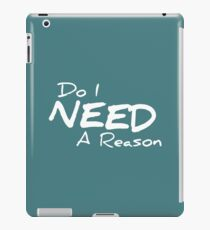 Do I Need A Reason - Dark iPad Case/Skin
