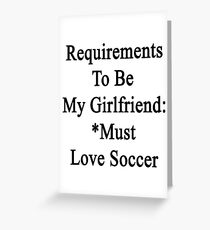 Requirements To Be My Girlfriend: *Must Love Soccer  Greeting Card