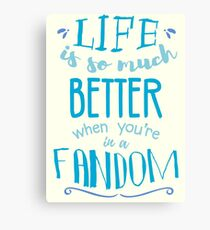 Life is so much better when you're in a fandom Canvas Print