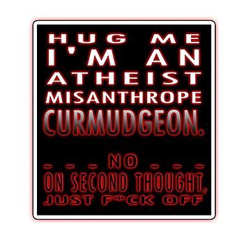 HUG ME - I'M AN ATHEIST, MISANTHROPE CURMUDGEON...NO, ON SECOND THOUGHT... by TaniaDonald