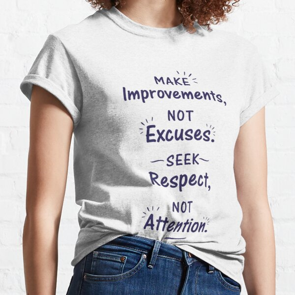 Make Improvements Not Excuses Seek Respect Not Attention Classic T-Shirt