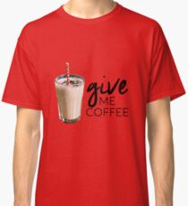 Give me coffee!!! Classic T-Shirt