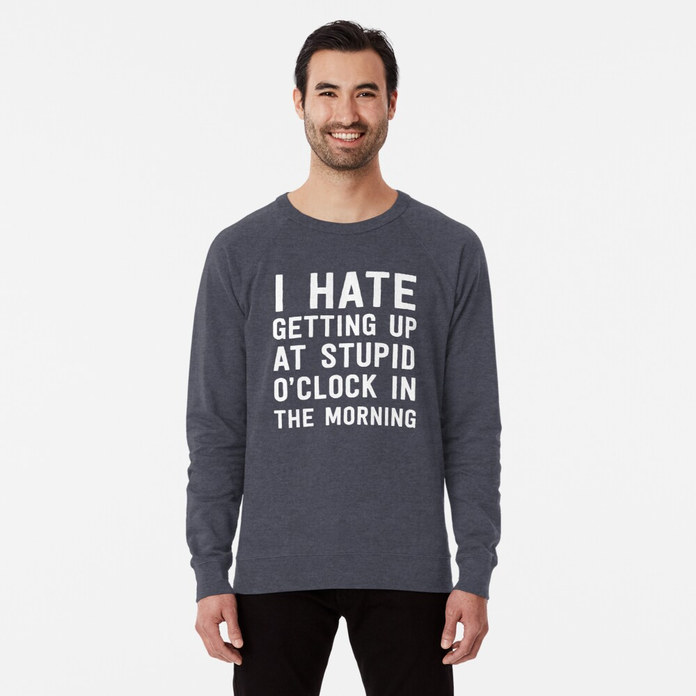 I hate getting up at stupid o'clock in the morning Lightweight Sweatshirt