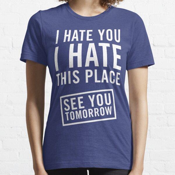 Je te deteste. Je déteste cet endroit. Rendez-vous demain T-shirt essentiel
