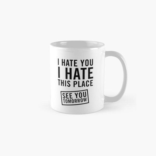 I hate you. I hate this place. See you tomorrow Classic Mug