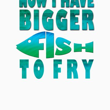 I Have BIGGER Fish to Fry by cultclothingco