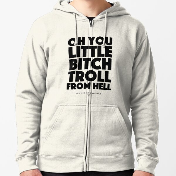 Absolutely Fabulous - Oh you little bitch troll from hell Zipped Hoodie