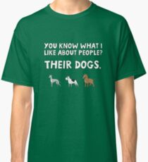 You know what I like about people? Their dogs. Classic T-Shirt