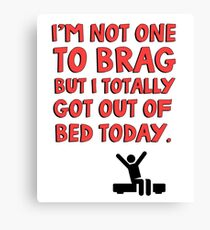 I'm not one to brag but I totally got out of bed today Canvas Print