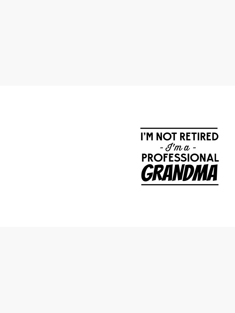 I'm not retired, I'm a professional Grandma by careers