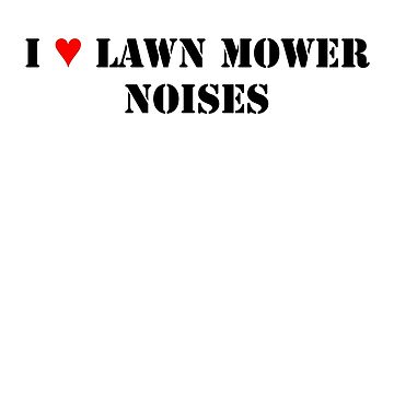 I Love Lawn Mower Noises by NorwaySpruce