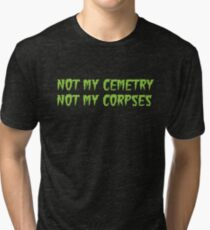 Not my Cemetery Not my corpses Tri-blend T-Shirt