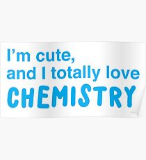 I'm cute, and I totally love chemistry Poster