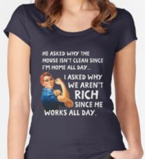 He asked why the house isn't clean since I'm home all day. I asked why we aren't rich since he works all day. Women's Fitted Scoop T-Shirt
