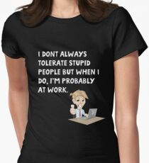I don't always tolerate stupid people but when I do I'm probably at work Women's Fitted T-Shirt