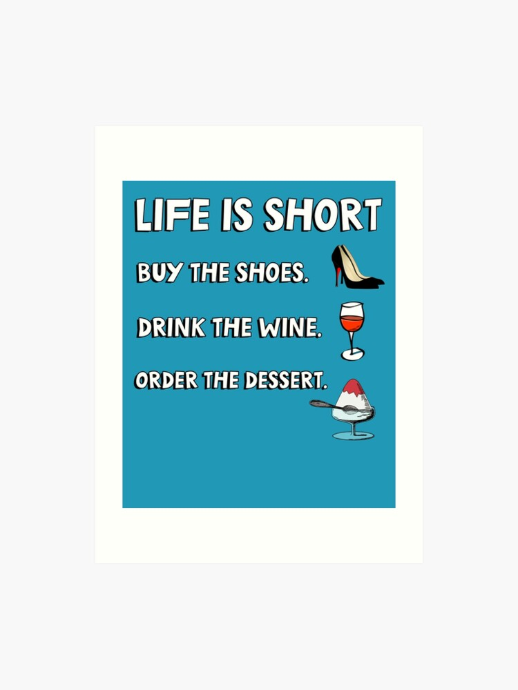 ccff92b7c8a37 Life is short. Buy the shoes. Drink the wine. Order the dessert. | Art Print