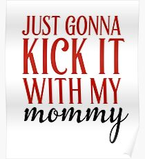 Just Gonna Kick It With My Mommy Poster