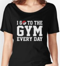 I GO TO THE GYM EVERY DAY Women's Relaxed Fit T-Shirt