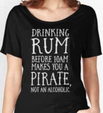 Drinking rum before 10AM makes you a pirate not an alcoholic Women's Relaxed Fit T-Shirt