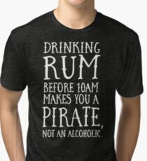 Drinking rum before 10AM makes you a pirate not an alcoholic Tri-blend T-Shirt