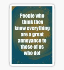 People who think they know everything are a great annoyance to those of us who do. Sticker