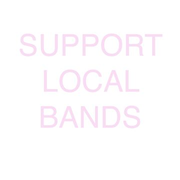 support local bands pink large font by auroraflorealis