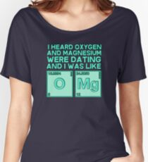 I heard oxygen and magnesium were dating and I was like OMG Women's Relaxed Fit T-Shirt