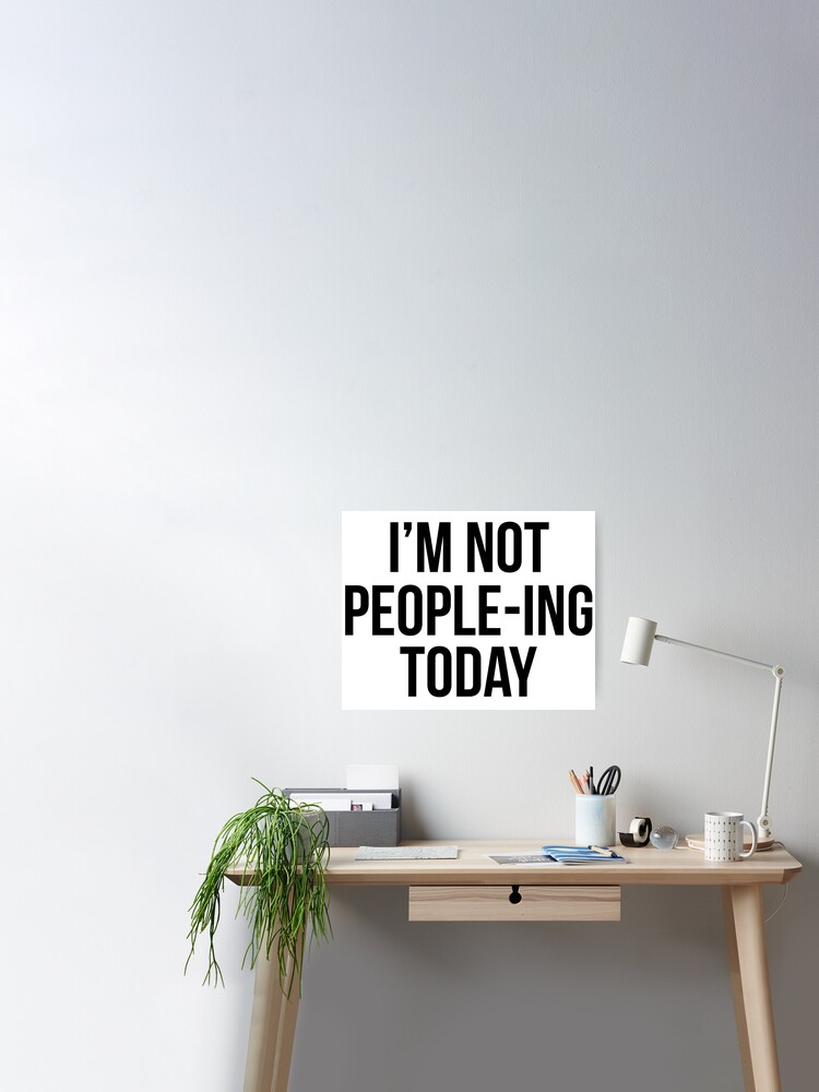 """I'm not people-ing today"""" Poster by 3bagsfull 
