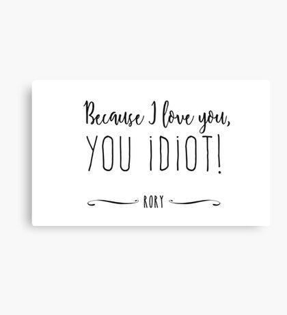 """Because I love you, you IDIOT!"" Canvas Print"