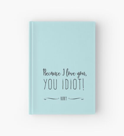 """Because I love you, you IDIOT!"" Hardcover Journal"