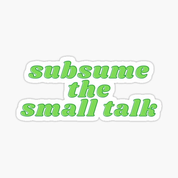 Subsume the Small Talk Sticker