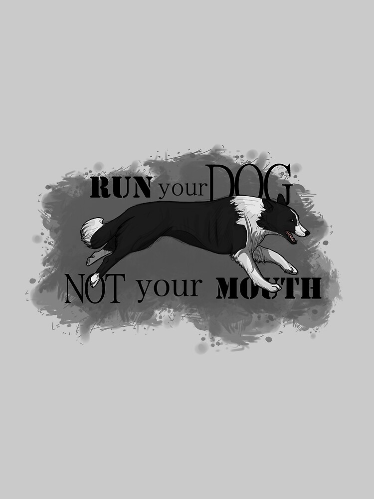 Run Your Dog Not Your Mouth Border Collie by maretjohnson