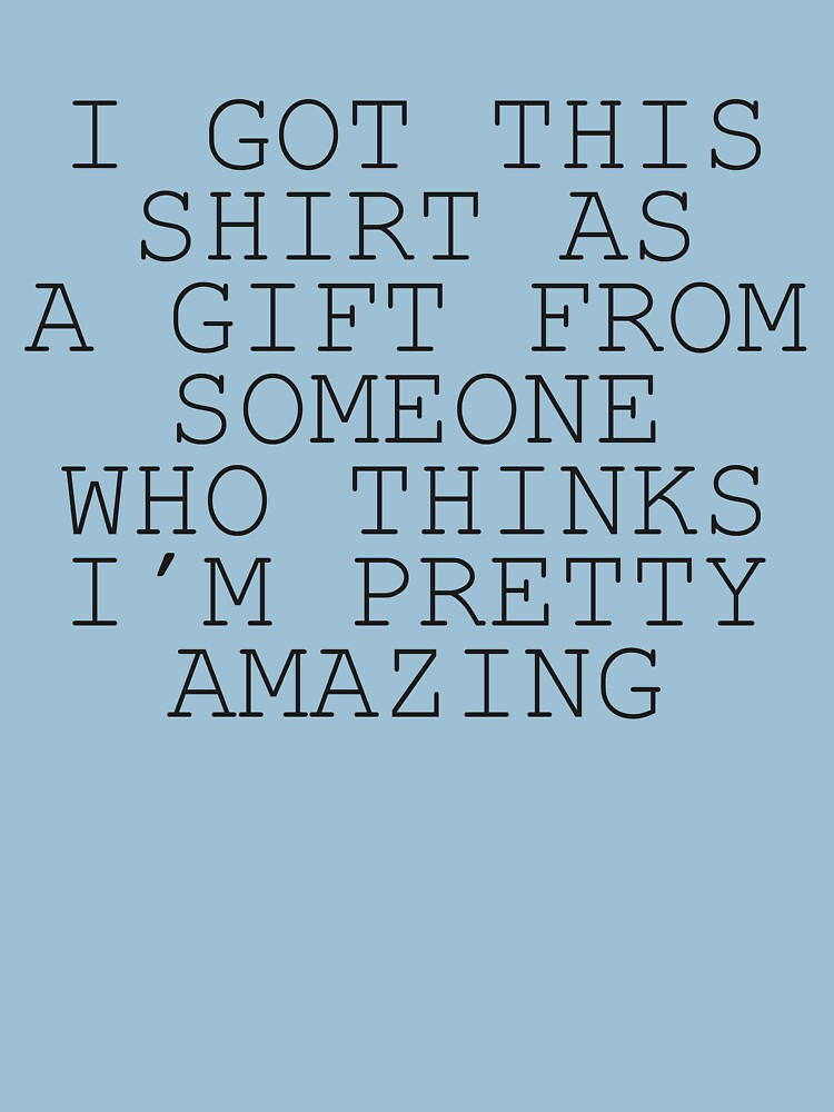 I Got This Shirt As A Gift From Someone Who Thinks I'm Pretty Amazing | Unisex T-Shirt