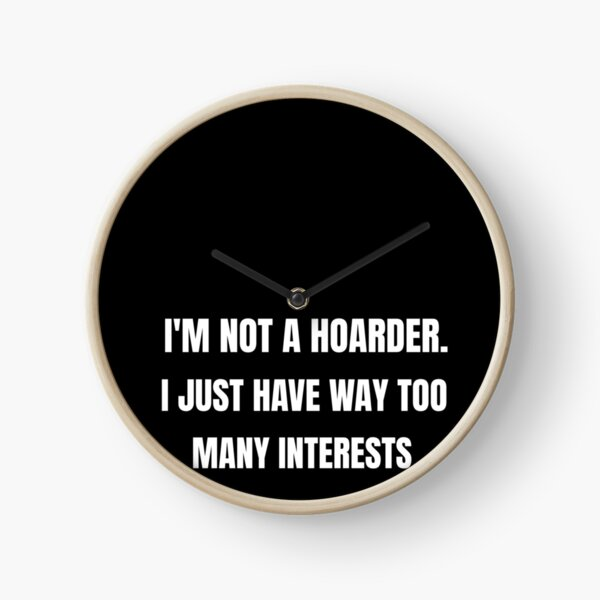 I am Not a Hoarder Because I Do Not Hoard, I Collect - Funny Hobbies Clock