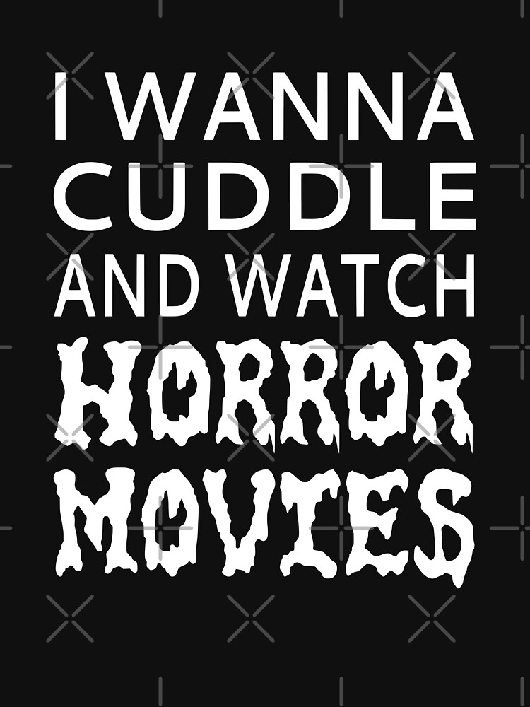 I Wanna Cuddle And Watch Horror Movies by coolfuntees
