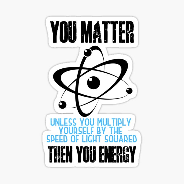 You matter. Unless you multiply yourself by the speed of light squared, then you energy! Funny science puns. Sticker